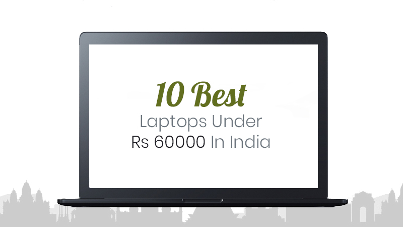 10 Best Laptops Under Rs 60000 For Gaming, Programmers & Architects