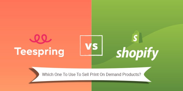Teespring Vs Shopify – Which One To Use To Sell Print On Demand Products?